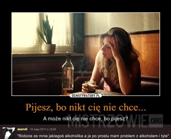 Pijesz, bo nikt cię nie chce –