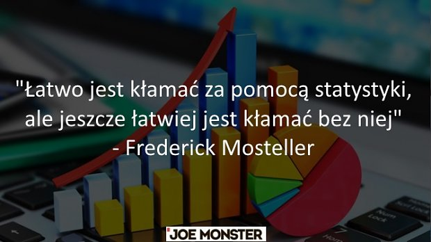 Łatwo jest kłamać za pomocą statystyki, ale jeszcze łatwiej jest kłamać bez niej - Frederick Mosteller