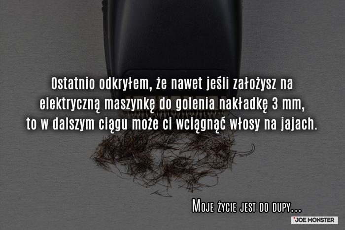 Ostatnio odkryłem, że nawet jeśli założysz na elektryczną maszynkę do golenia nakładkę 3 mm to w dalszym ciągu może ci wciągnąć włosy na jajach.