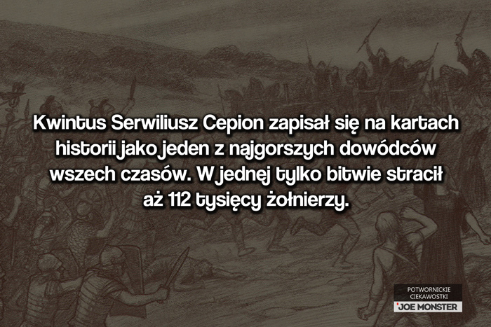 Kwintus Serwiliusz Cepion zapisał się na kartach historii jako jeden z najgorszych dowódców wszech czasów. W jednej tylko bitwie w swojej 130-tysięcznej armii stracił 112 tysięcy żołnierzy.