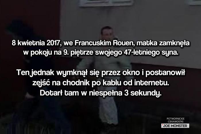 8 kwietnia 2017 we Francuskim Rouen matka zamknęła w pokoju na 9. piętrze swojego 47-letniego syna. Ten jednak wymknął się przez okno i postanowił zejść na dół po kablu od internetu. Dotarł tam w niespełna 3 sekundy.