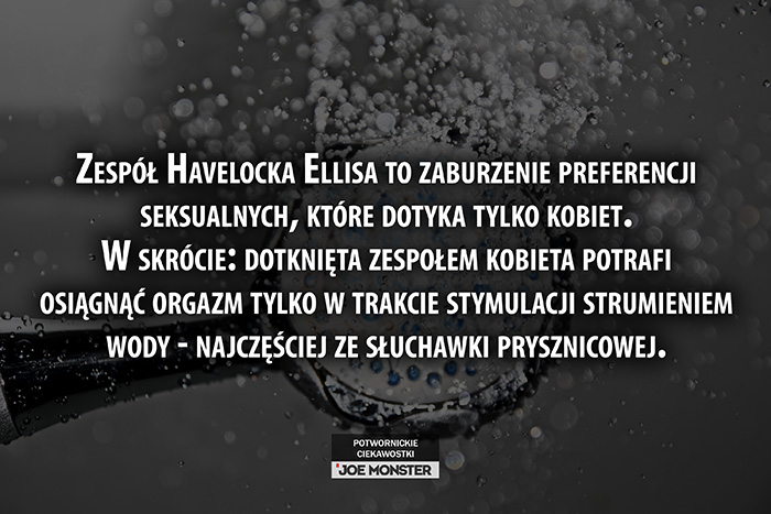 Zespół Havelocka Ellisa to zaburzenie preferencji seksualnych, które dotyka tylko kobiet. W skrócie: dotknięta zespołem kobieta potrafi osiągnąć orgazm tylko w trakcie stymulacji strumieniem wody - najczęściej ze słuchawki prysznicowej.
