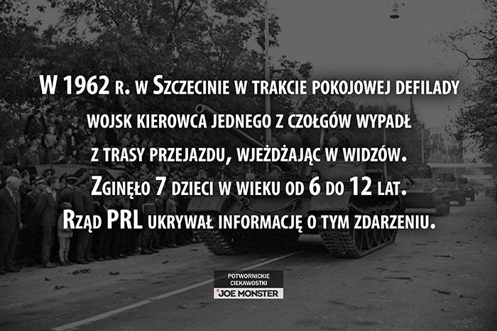 W 1962 r. w Szczecinie w trakcie pokojowej defilady wojsk kierowca jednego z czołgów wypadł z trasy przejazdu, wjeżdżając w widzów. Zginęło 7 dzieci w wieku od 6 do 12 lat. Rząd PRL ukrywał informację o tym zdarzeniu.