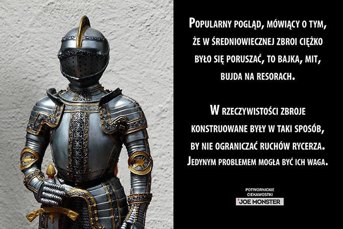 Popularny pogląd, mówiący o tym, że w średniowiecznej zbroi ciężko było się poruszać, to bajka, mit, bujda na resorach. W rzeczywistości zbroje konstruowane były w taki sposób, by nie ograniczać ruchów rycerza. Jedynym problemem mogła być ich waga.