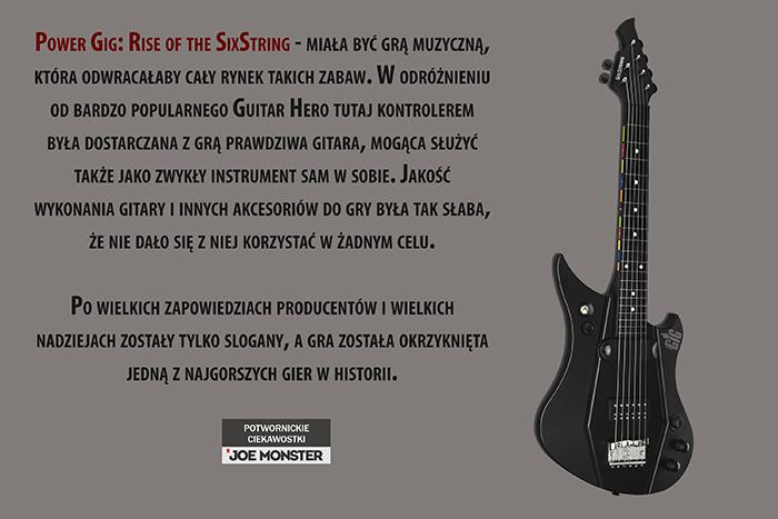 Power Gig: Rise of the SixString - miała być grą muzyczną, która odwracałaby cały rynek takich zabaw. W odróżnieniu od bardzo popularnego Guitar Hero tutaj kontrolerem była dostarczana z grą prawdziwa gitara, mogąca służyć także jako zwykły instrument sam w sobie. Jakość wykonania gitary i innych akcesoriów do gry była tak słaba, że nie dało się z niej korzystać w żadnym celu. Po wielkich zapowiedziach producentów i wielkich nadziejach zostały tylko slogany, a gra została okrzyknięta jedną z najgorszych gier w historii.