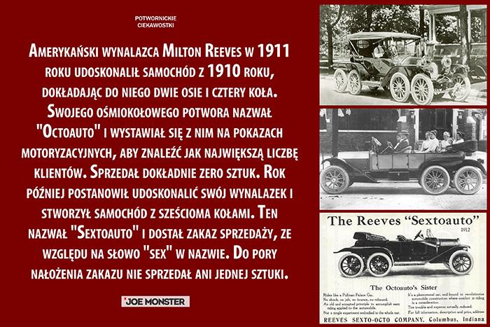 Amerykański wynalazca Milton Reeves w 1911 roku udoskonalił samochód z 1910 roku, dokładając do niego dwie osie i cztery koła. Swojego ośmiokołowego potwora nazwał