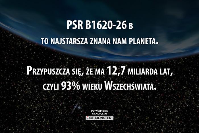 PSR B1620-26 b to najstarsza znana nam planeta. Przypuszcza się, że ma 12,7 miliarda lat, czyli 93% wieku Wszechświata.