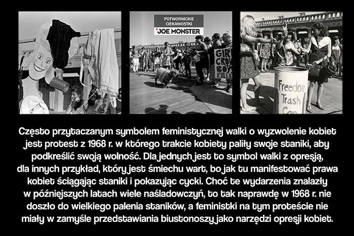 Często przytaczanym symbolem feministycznej walki o wyzwolenie kobiet jest protest z 1968 r. w którego trakcie kobiety paliły swoje staniki, aby podkreślić swoją wolność. Dla jednych jest to symbol walki z opresją, dla innych przykład, który jest śmiechu wart, bo jak tu manifestować prawa kobiet ściągając staniki i pokazując cycki. Choć te wydarzenia znalazły w późniejszych latach wiele naśladowczyń, to tak naprawdę w 1968 r. nie doszło do wielkiego palenia staników, a feministki na tym proteście nie miały w zamyśle przedstawiania biustonoszy jako narzędzia opresji kobiet.