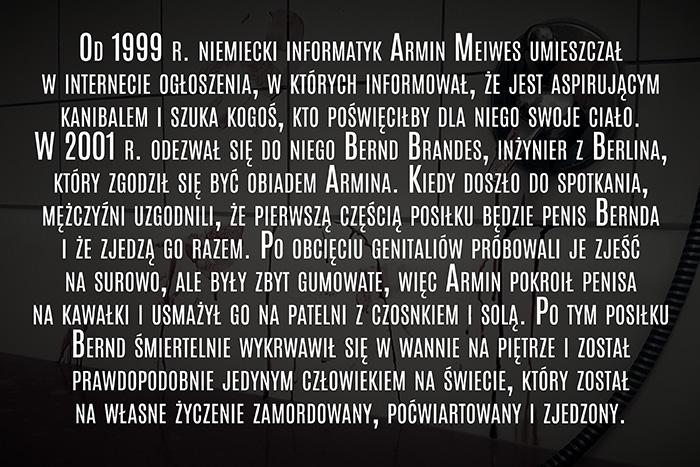 Od 1999 r. niemiecki informatyk Armin Meiws umieszczał w internecie ogłoszenia, w których informował, że jest aspirującym kanibalem i szuka kogoś, kto poświęciłby dla niego swoje ciało. W 2001 r. odezwał się do niego Bernd Brandes, inżynier z Berlina, który zgodził się być obiadem Armina. Kiedy doszło do spotkania, mężczyźni uzgodnili, że pierwszą częścią posiłku będzie penis Bernda i że zjedzą go razem. Po obcięciu genitaliów próbowali je zjeść na surowo, ale były zbyt gumowate, więc Armin pokroił penisa na kawałki i usmażył go na patelni z czosnkiem i solą. Po tym posiłku Bernd śmiertelnie wykrwawił się w wannie na piętrze i został prawdopodobnie jedynym człowiekiem na świecie, który został na własne życzenie zamordowany, poćwiartowany i zjedzony.