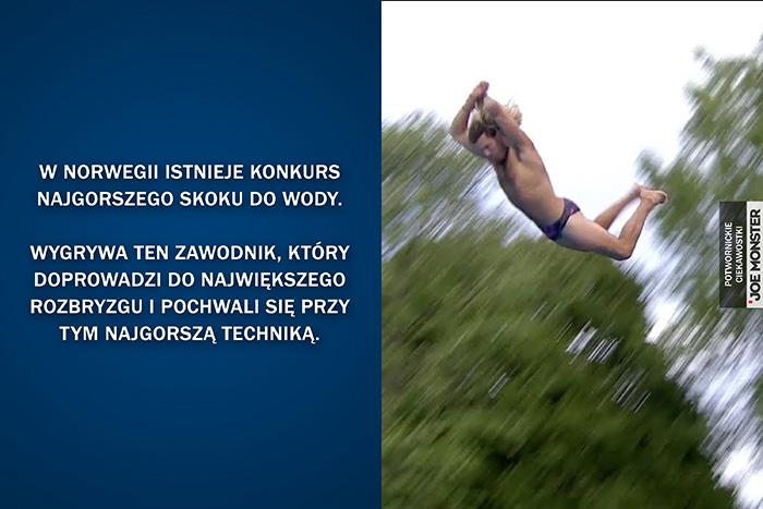 W Norwegii istnieje konkurs najgorszego skoku do wody. Wygrywa ten zawodnik, który doprowadzi do największego rozbryzgu i pochwali się przy tym najgorszą techniką.