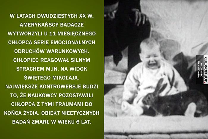 W latach dwudziestych XX w. amerykańscy badacze wytworzyli u 11-miesięcznego chłopca serię emocjonalnych odruchów warunkowych. Chłopiec reagował silnym strachem m.in. na widok Świętego Mikołaja. Największe kontrowersje budzi to, że naukowcy pozostawili chłopca z tymi traumami do końca życia. Obiekt nieetycznych badań zmarł w wieku 6 lat.