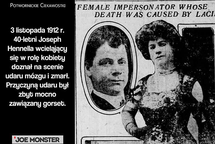3 listopada 1912 r. 40-letni Joseph Hennella wcielający się w rolę kobiety doznał na scenie udaru mózgu i zmarł. Przyczyną udaru był zbyt mocno zawiązany gorset.