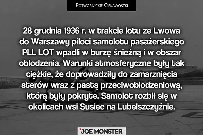 28 grudnia 1936 r. w trakcie lotu ze Lwowa do Warszawy piloci samolotu pasażerskiego PLL LOT wpadli w burzę śnieżną i w obszar oblodzenia. Warunki atmosferyczne były tak ciężkie, że doprowadziły do zamarznięcia sterów wraz z pastą przeciwoblodzeniową, którą były pokryte. Samolot rozbił się w okolicach wsi Susiec na Lubelszczyźnie.