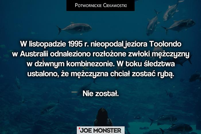W listopadzie 1995 r. nieopodal jeziora Toolondo w Australii odnaleziono rozłożone zwłoki mężczyzny w dziwnym kombinezonie. W toku śledztwa ustalono, że mężczyzna chciał zostać rybą. Nie został.
