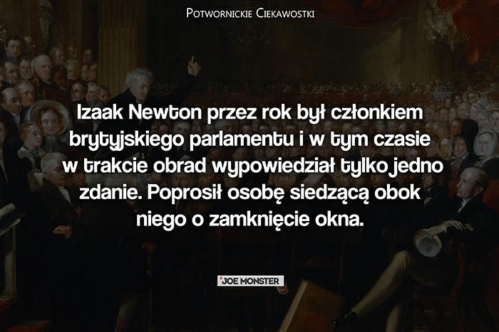 Izaak Newton przez rok był członkiem brytyjskiego parlamentu i w tym czasie w trakcie obrad wypowiedział tylko jedno zdanie. Poprosił osobę siedzącą obok niego o zamknięcie okna.