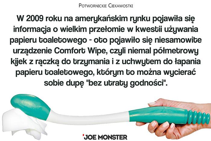 W 2009 roku na amerykańskim rynku pojawiła się informacja o wielkim przełomie w kwestii używania papieru toaletowego - oto pojawiło się niesamowite urządzenie Comfort Wipe, czyli niemal półmetrowy kijek z rączką do trzymania i z uchwytem do łapania papieru toaletowego, którym to można wycierać sobie dupę