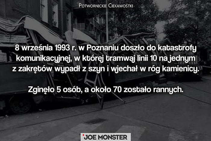 8 września 1993 r. w Poznaniu doszło do katastrofy komunikacyjnej. Tramwaj linii 10 na jednym z zakrętów wypadł z szyn i wjechał w budynek. Zginęło 5 osób, a około 70 zostało rannych.