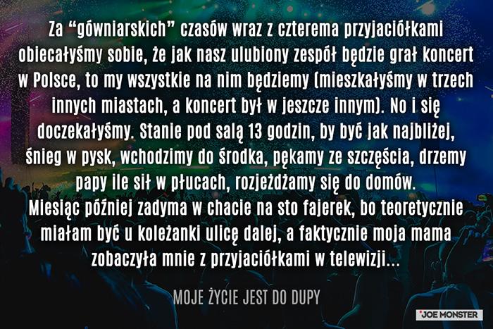 """Działo się to około 10 lat temu. Za """"gówniarskich"""" czasów wraz z czterema przyjaciółkami obiecałyśmy sobie, że jak nasz ulubiony zespół będzie grał koncert w Polsce, to my wszystkie na nim będziemy (mieszkałyśmy w trzech innych miastach, a koncert był w jeszcze innym). No i się doczekałyśmy. Stanie pod salą 13 godzin, by być jak najbliżej, śnieg w pysk, wchodzimy do środka, pękamy ze szczęścia, drzemy papy ile sił w płucach, rozjeżdżamy się do domów... miesiąc później zadyma w chacie na sto fajerek, bo teoretycznie miałam być u koleżanki ulicę dalej, a faktycznie moja mama zobaczyła mnie z przyjaciółkami w telewizji..."""
