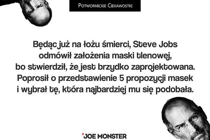 Będąc już na łożu śmierci, Steve Jobs odmówił założenia maski tlenowej, bo stwierdził, że jest brzydko zaprojektowana. Poprosił o przedstawienie 5 propozycji masek i wybrał tę, która najbardziej mu się podobała.