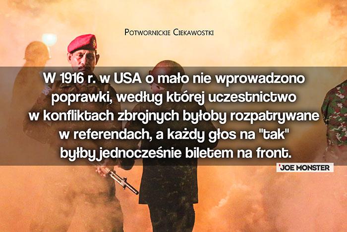 W 1916 r. w USA o mało nie wprowadzono poprawki, według której uczestnictwo w konfliktach zbrojnych byłoby rozpatrywane w referendach, a każdy głos na