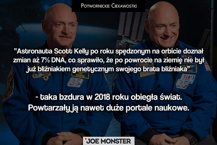 Astronauta Scott Kelly po roku spędzonym na orbicie doznał zmian aż 7% DNA, że po powrocie na ziemię nie był już bliźniakiem genetycznym swojego brata bliźniaka - taka bzdura w 2018 roku obiegła świat. Powtarzały ją nawet portale naukowe.