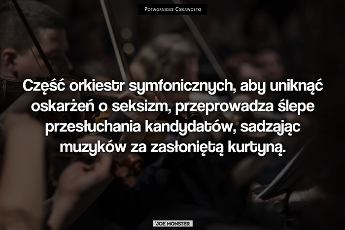 Część orkiestr symfonicznych, aby uniknąć oskarżeń o seksizm, przeprowadza ślepe przesłuchania kandydatów, sadzając muzyków za zasłoniętą kurtyną.
