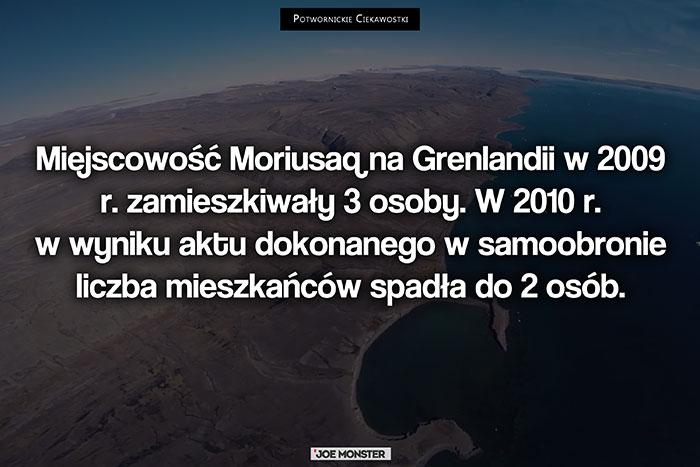 Miejscowość Moriusaq na Grenlandii w 2009 r. zamieszkiwały 3 osoby. W 2010 r. w wyniku aktu dokonanego w samoobronie liczba mieszkańców spadła do 2 osób.