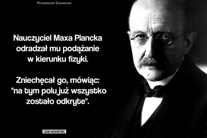 Nauczyciel Maxa Plancka odradzał mu podążanie w kierunku fizyki. Zniechęcał go, mówiąc: