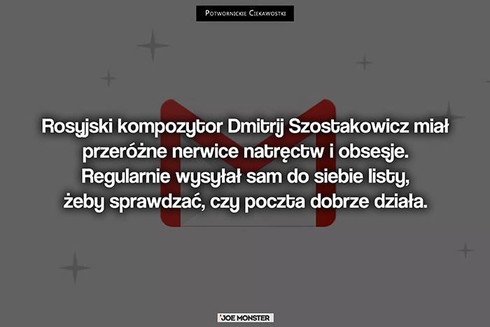 Rosyjski kompozytor Dmitrij Szostakowicz miał przeróżne nerwice natręctw i obsesje. Regularnie wysyłał sam do siebie listy, żeby sprawdzać, czy poczta dobrze działa.