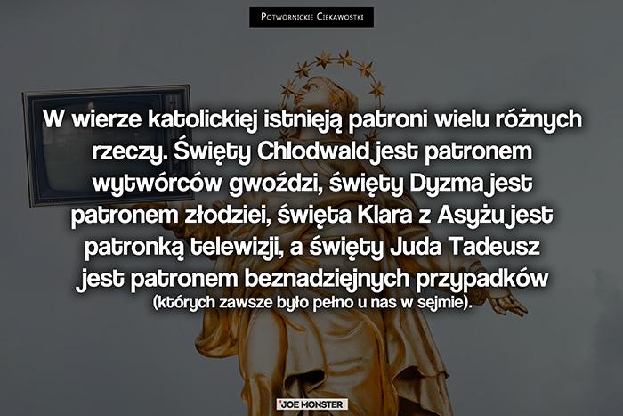 W wierze katolickiej istnieją patroni wielu różnych rzeczy. Święty Chlodwald jest patronem wytwórców gwoździ, święty Dyzma jest patronem złodziei, święta Klara z Asyżu jest patronką telewizji, a święty Szymon Apostoł jest patronem beznadziejnych przypadków.