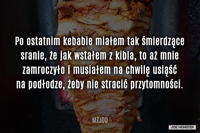 Po ostatnim kebabie miałem tak śmierdzące sranie, że jak wstałem z kibla, to aż mnie zamroczyło i musiałem na chwilę usiąść na podłodze, żeby nie stracić przytomności.