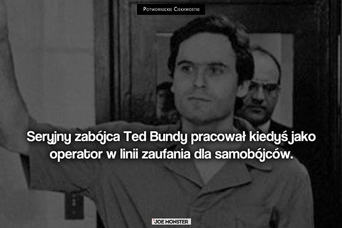Seryjny zabójca, Ted Bundy, pracował kiedyś jako operator w linii zaufania dla samobójców.