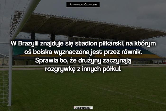 W Brazylii znajduje się stadion piłkarski, na którym oś boiska wyznaczona jest przez równik. Sprawia to, że drużyny zaczynają rozgrywkę z innych półkul.