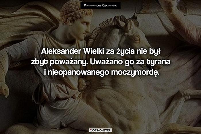 Aleksander Wielki za życia nie był zbyt poważany. Uważano go za tyrana i nieopanowanego moczymordę.