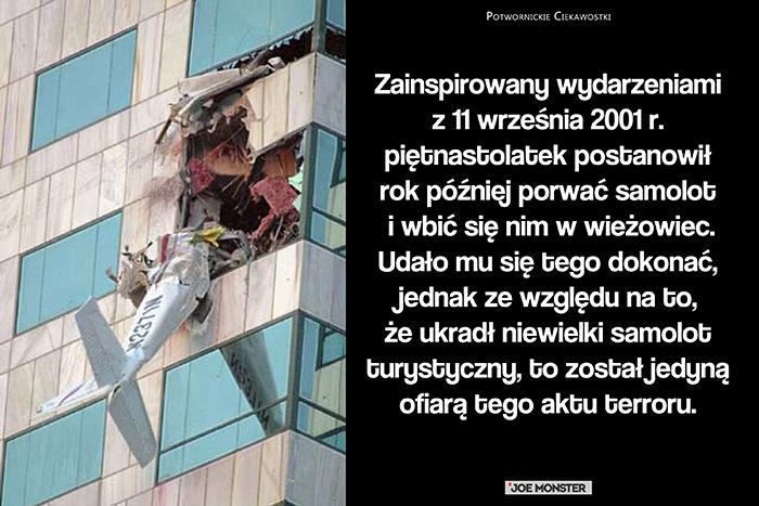 Zainspirowany wydarzeniami z 11 września 2001 r. piętnastolatek postanowił rok później porwać samolot i wbić się nim w wieżowiec. Udało mu się tego dokonać, jednak ze względu na to, że ukradł niewielki samolot turystyczny, to został jedyną ofiarą tego aktu terroru.