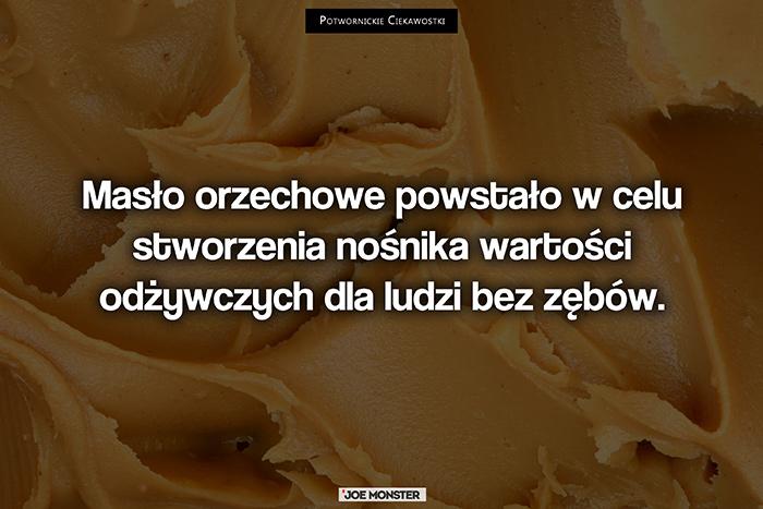 Masło orzechowe powstało w celu stworzenia nośnika wartości odżywczych dla ludzi bez zębów.