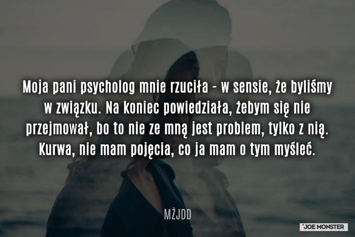 Moja pani psycholog mnie rzuciła - w sensie, że byliśmy w związku. Na koniec powiedziała, żebym się nie przejmował, bo to nie ze mną jest problem, tylko z nią. K***a, nie mam pojęcia, co ja mam o tym myśleć.
