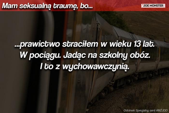 ...prawictwo straciłem w wieku 13 lat. W pociągu. Jadąc na szkolny obóz. I to z wychowawczynią.