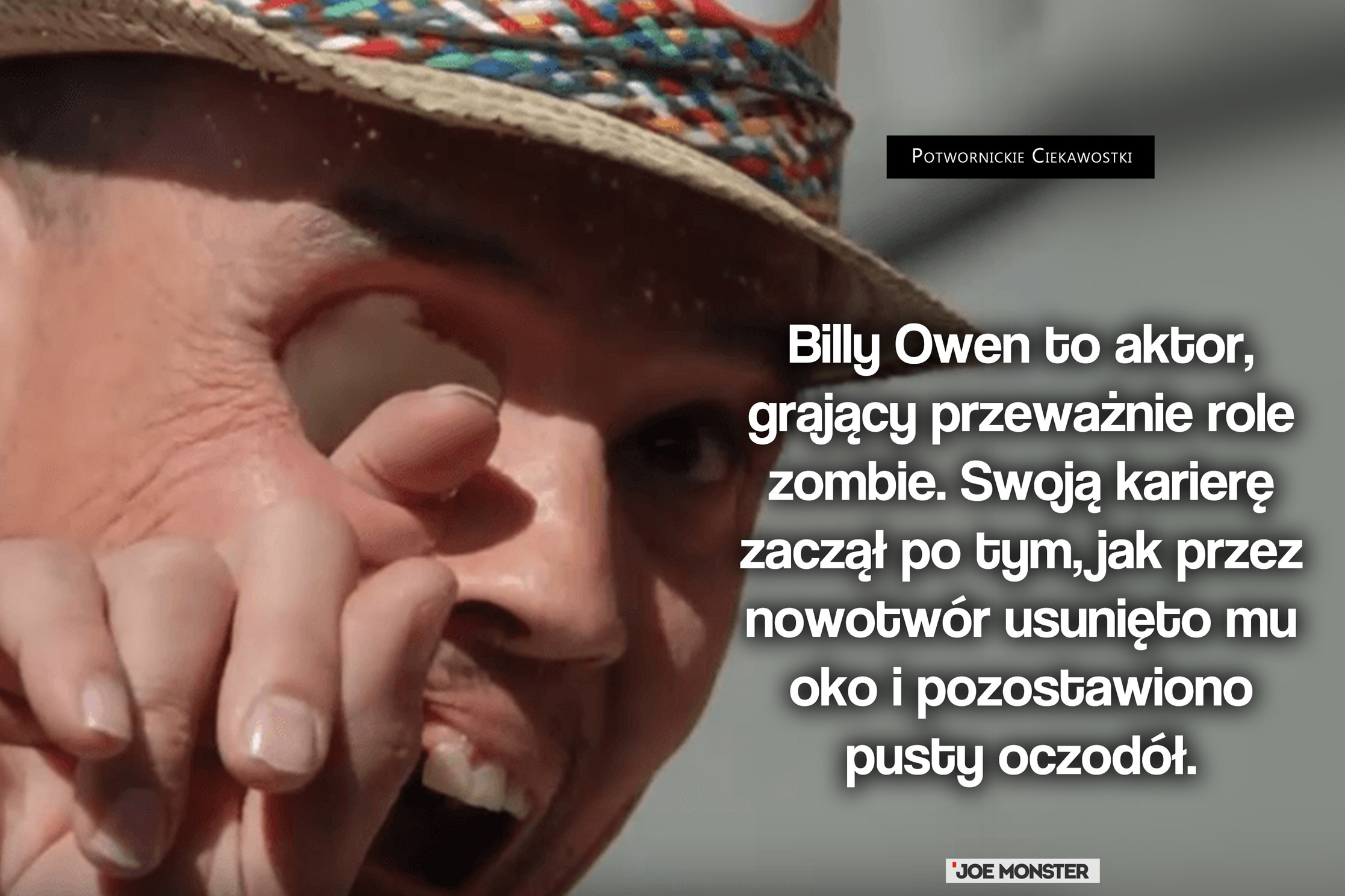 Billy Owen to aktor, grający przeważnie role zombie. Swoją karierę zaczął po tym, jak przez nowotwór usunięto mu oko i pozostawiono pusty oczodół.
