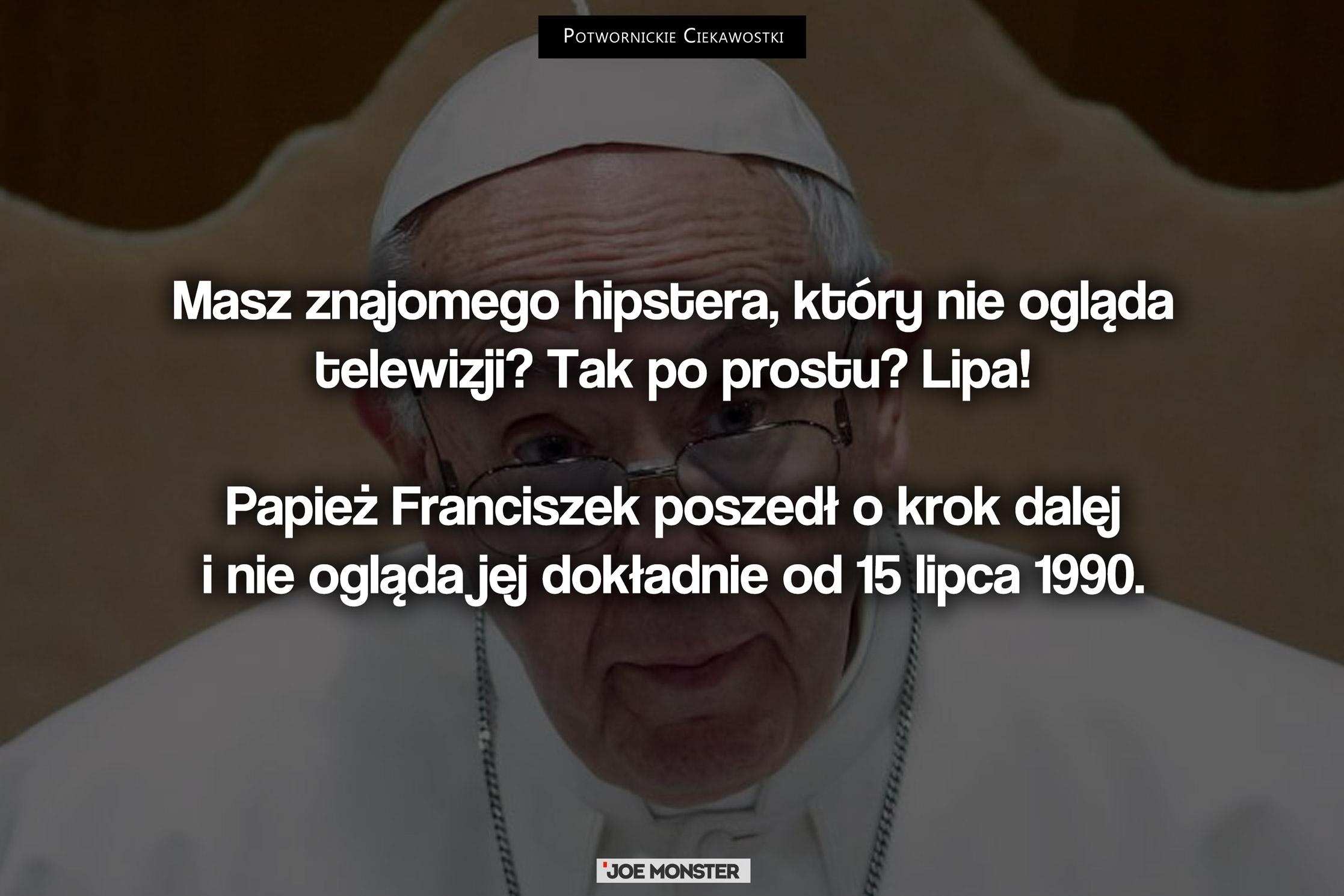 Masz znajomego hipstera, który nie ogląda telewizji? Tak po prostu? Lipa! Papież Franciszek poszedł o krok dalej i nie ogląda jej dokładnie od 15 lipca 1990.