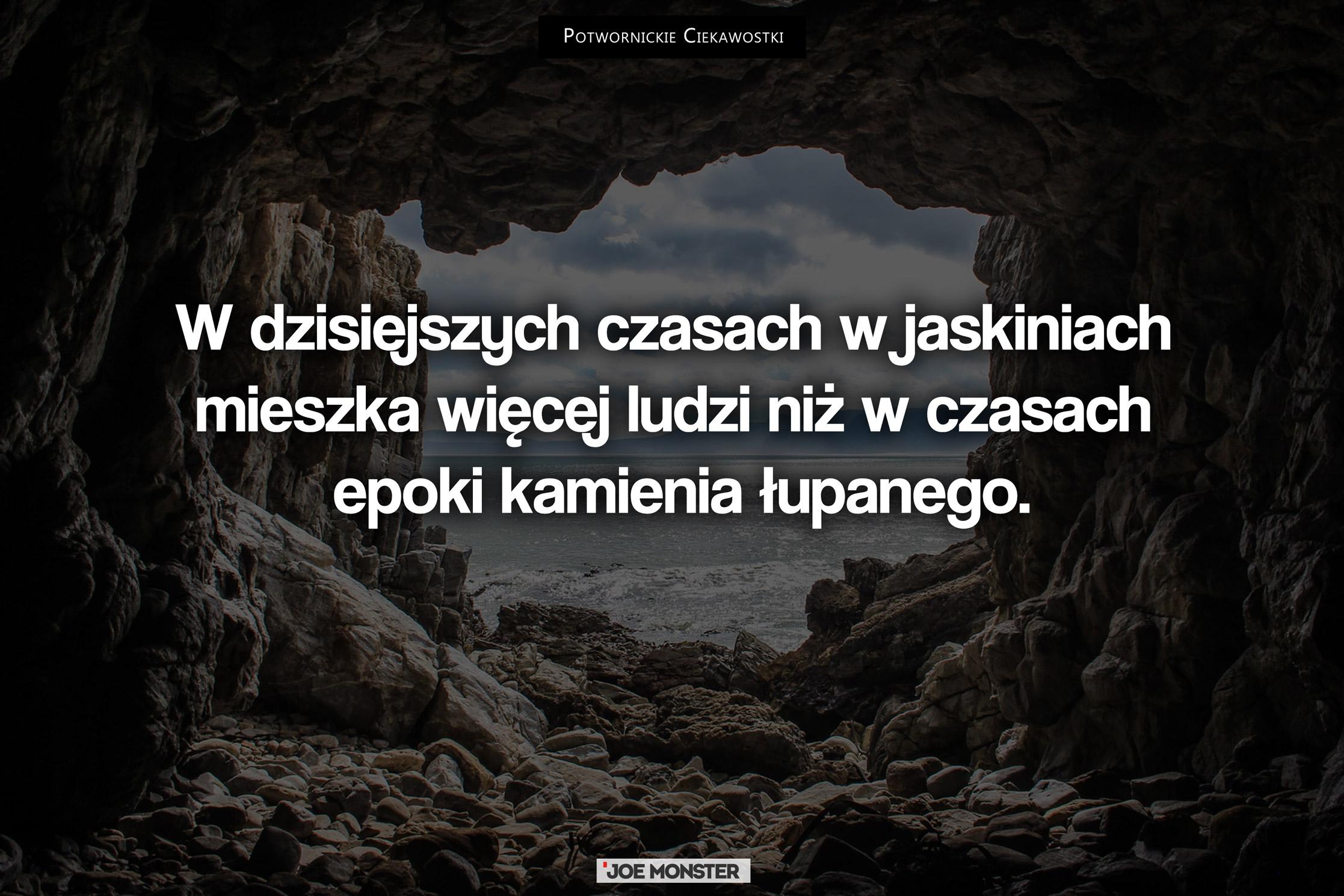 W dzisiejszych czasach w jaskiniach mieszka więcej ludzi niż w czasach epoki kamienia łupanego.