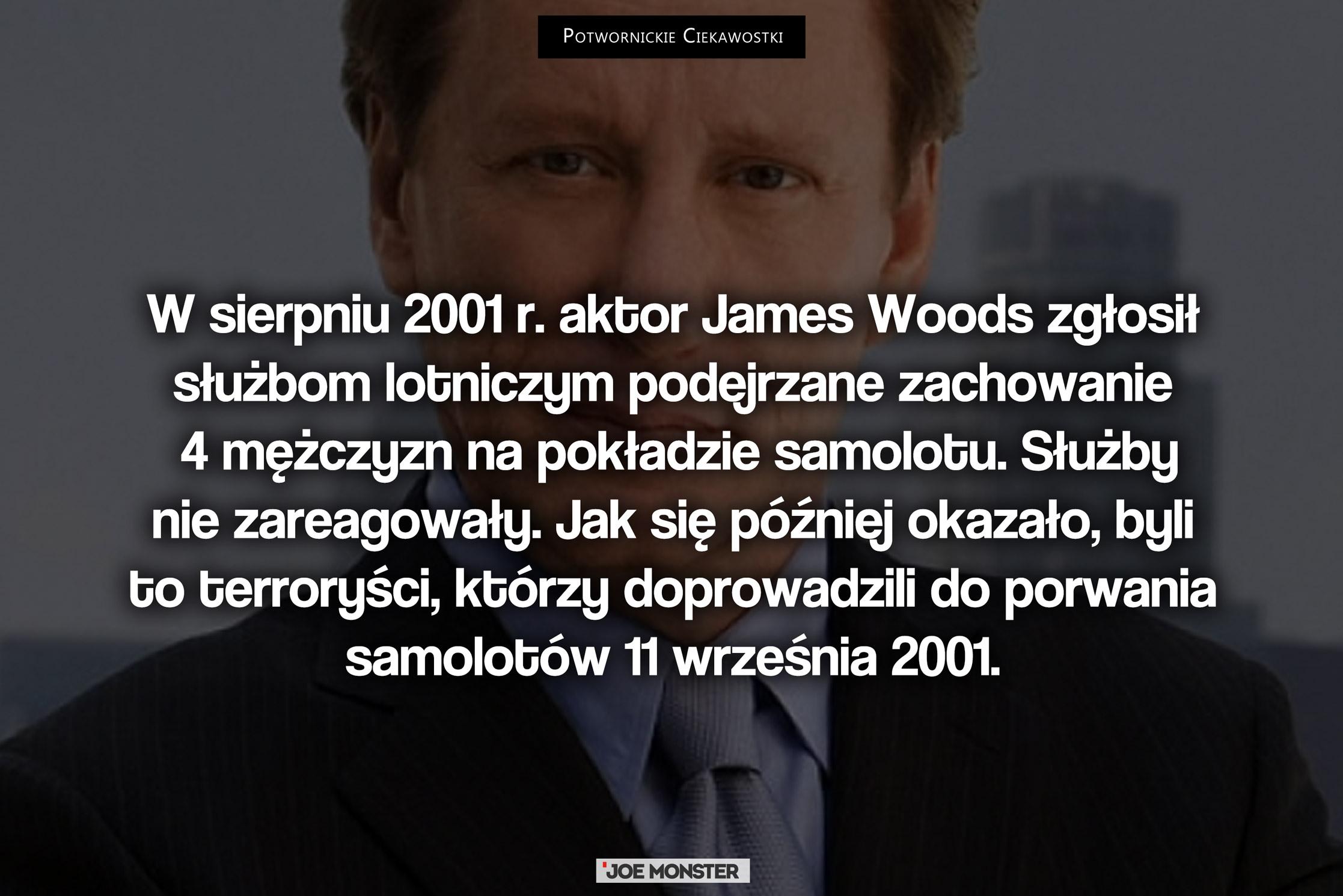 W Sierpniu 2001 r. aktor James Woods zgłosił służbom lotniczym podejrzane zachowanie 4 mężczyzn na pokładzie samolotu. Służby nie zareagowały. Jak się później okazało, byli to terroryści, którzy doprowadzili do porwania samolotów 11 września 2001.