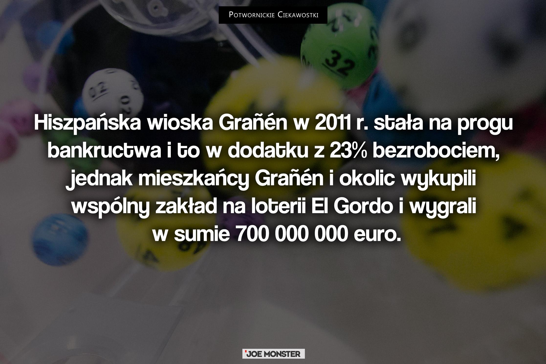Hiszpańska wioska Grañén w 2011 r. stała na progu bankructwa i to w dodatku z 23% bezrobociem, jednak mieszkańcy Grañén i okolic wykupili wspólny zakład na loterii El Gordo i wygrali w sumie 700 000 000 Euro.