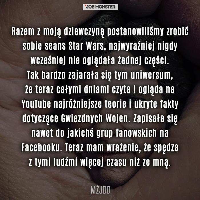 Razem z moją dziewczyną postanowiliśmy zrobić sobie seans Star Wars, najwyraźniej nigdy wcześniej nie oglądała żadnej części. Tak bardzo zajarała się tym uniwersum, że teraz całymi dniami czyta i ogląda na YouTube najróżniejsze teorie i ukryte fakty dotyczące Gwiezdnych Wojen. Zapisała się nawet do jakichś grup fanowskich na Facebooku. Teraz mam wrażenie, że spędza z tymi ludźmi więcej czasu niż ze mną.