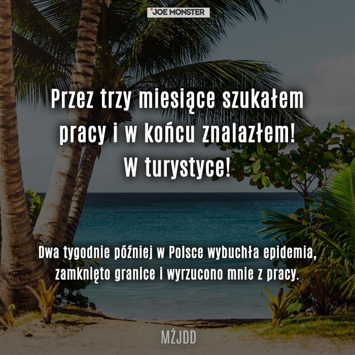 Siema, przez trzy miesiące szukałem pracy, w końcu znalazłem, w turystyce! Dwa tygodnie później w Polsce wybuchła epidemia, zamknięto granice i wyrzucono mnie z pracy.