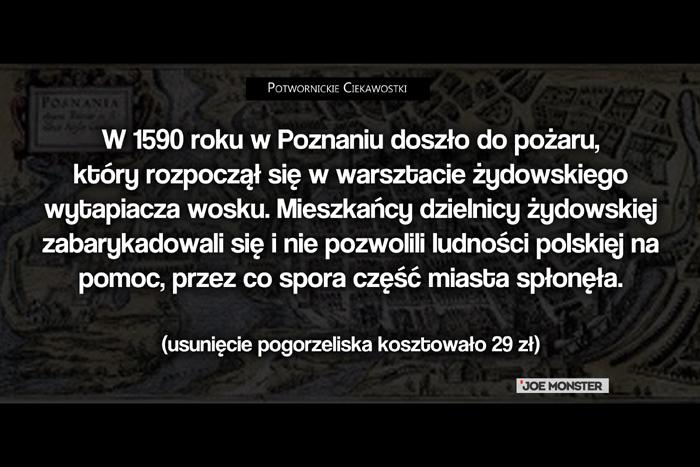W 1590 roku w Poznaniu doszło do pożaru, który rozpoczął się w warsztacie żydowskiego wytapiacza wosku. Mieszkańcy dzielnicy żydowskiej nie pozwolili ludności polskiej na pomoc. Większa część dzielnicy spłonęła. (usunięcie pogorzeliska kosztowało 29 zł)