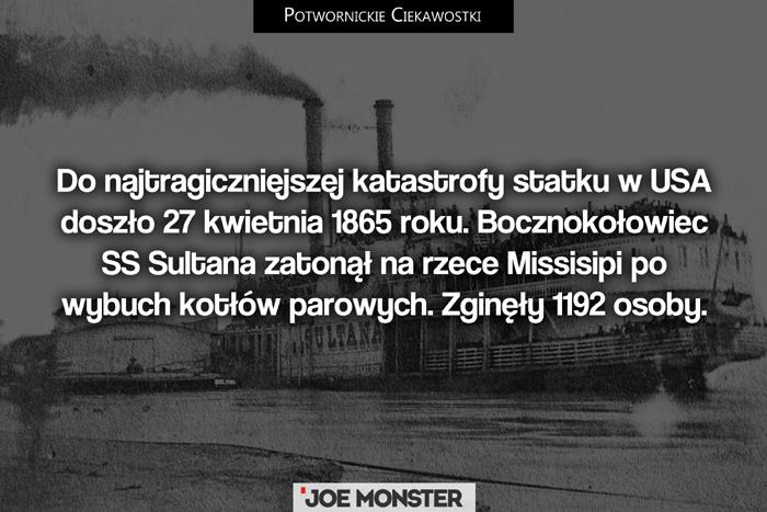Do najtragiczniejszej katastrofy statku w USA doszło 27 kwietnia 1865 roku. Bocznokołowiec SS Sultana zatonął na rzece Missisipi po wybuch kotłów parowych. Zginęły 1192 osoby.