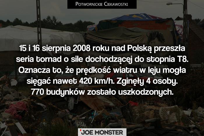 15 i 16 sierpnia 2008 roku nad Polską przeszła seria tornad o sile dochodzącej do stopnia T8. Oznacza to, że prędkość wiatru w leju mogła sięgać nawet 420 km/h. Zginęły 4 osoby. 770 budynków zostało uszkodzonych.