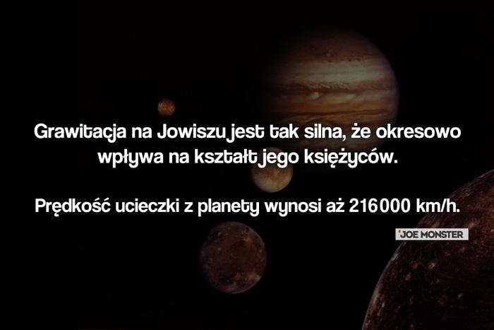 Grawitacja na Jowiszu jest tak silna, że okresowo wpływa na kształt jego księżyców. Prędkość ucieczki z planety wynosi aż 216000 km/h.