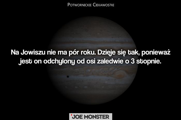Na Jowiszu nie ma pór roku. Dzieje się tak, ponieważ jest on odchylony od osi o zaledwie 3 stopnie.